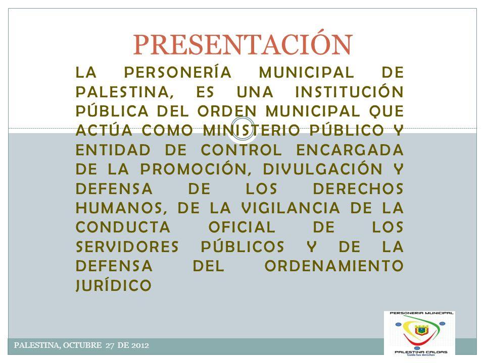 DIRECCIONAMIENTO ESTRATEGICO PALESTINA, OCTUBRE 27 DE 2012 MISIÓN: LA PERSONERÍA DE PALESTINA ES UNA ORGANIZACIÓN SÓLIDA, QUE CONTRIBUYE EN LA REALIZACIÓN EFECTIVA DEL ESTADO SOCIAL Y DE DERECHO A PARTIR DE LA DINÁMICA EN LA VIGILANCIA, PROMOCIÓN Y DEFENSA DE LOS DERECHOS HUMANOS Y DEL INTERÉS PÚBLICO, BAJO LA PERSPECTIVA DE UBICAR EL MARCO SITUACIONAL Y LA REALIDAD TERRITORIAL, GEOGRÁFICA Y DE ENTORNO SOCIAL Y FÍSICO