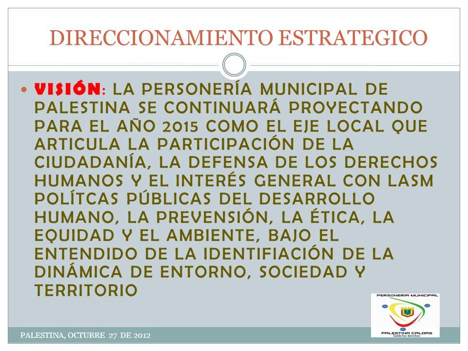 PRINCIPIOS PALESTINA, OCTUBRE 27 DE 2012 JUSTICIA: ASEGURA CONDICIONES PARA QUE TODOS LOS CIUDADANOS EJERZAN DE MANERA EFECTIVA SUS DERECHOS Y CUMPLAN CON SUS DEBERES EQUIDAD: LA INCLINACIÓN DE DAR A CADA UNOS SEGÚNSU MÉRITO COMPROMISO : DE LOS FUNCIONARIOS CON LA INSTITUCIÓN Y CON LA COMUNIDAD CALIDAD: ATENCIÓN OPORTUNA, RESPONSABLE Y EFICIENTE MEJORAMIENTO CONTINUO: A NIVEL INDIVIDUAL, GRUPAL E INSTITUCIONAL