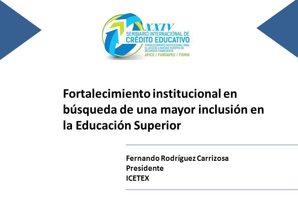 24 al 26 de noviembre del 2010, León, Guanajuato, México Fortalecimiento institucional en búsqueda de una mayor inclusión en la Educación Superior Fernando Rodríguez Carrizosa Presidente ICETEX