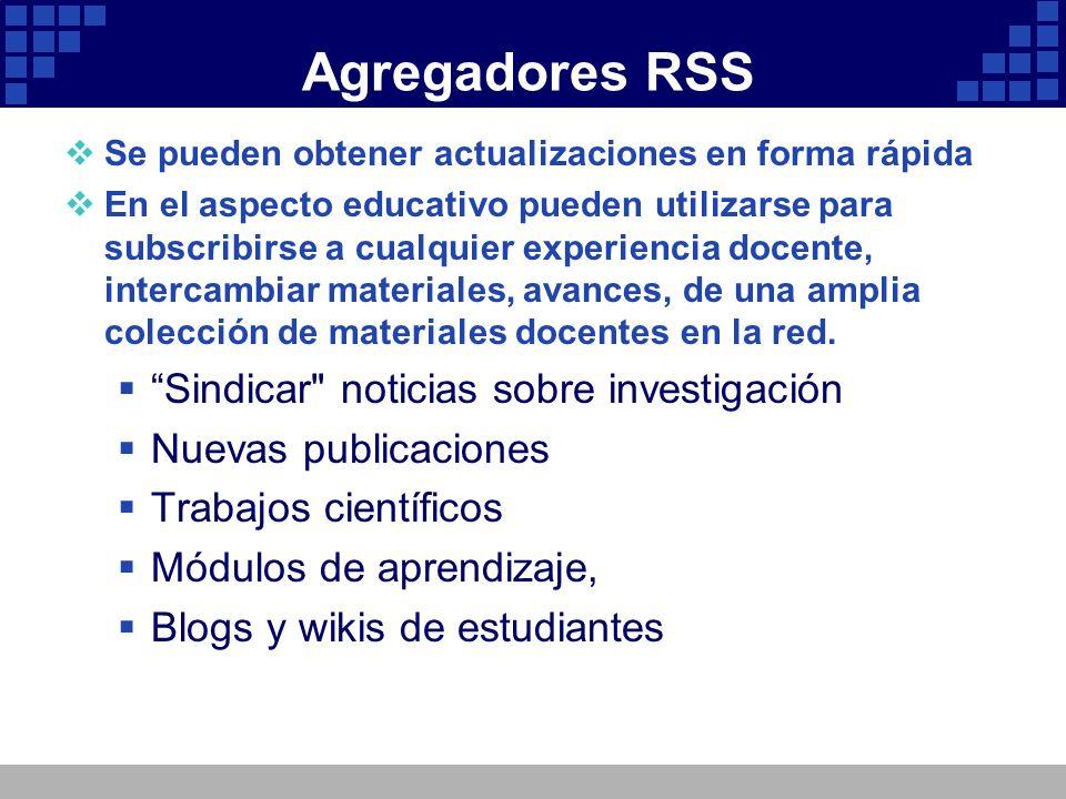 Agregadores RSS Se pueden obtener actualizaciones en forma rápida En el aspecto educativo pueden utilizarse para subscribirse a cualquier experiencia