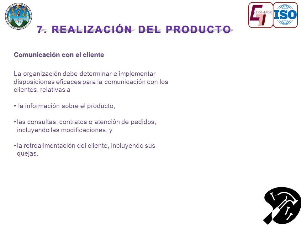 Comunicación con el cliente La organización debe determinar e implementar disposiciones eficaces para la comunicación con los clientes, relativas a la información sobre el producto, las consultas, contratos o atención de pedidos, incluyendo las modificaciones, y la retroalimentación del cliente, incluyendo sus quejas.