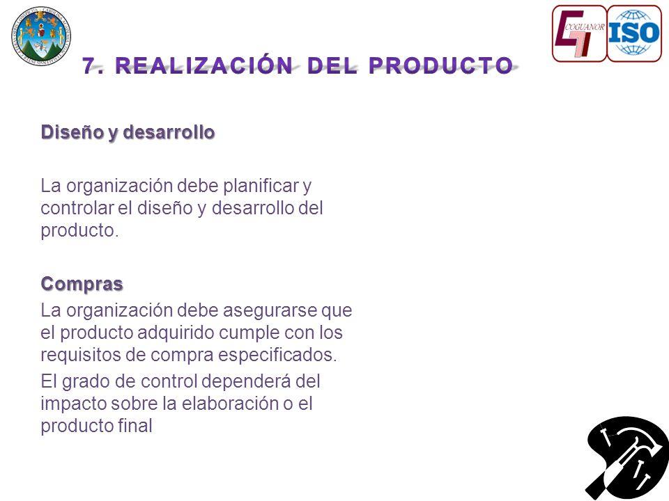 Diseño y desarrollo La organización debe planificar y controlar el diseño y desarrollo del producto.Compras La organización debe asegurarse que el producto adquirido cumple con los requisitos de compra especificados.