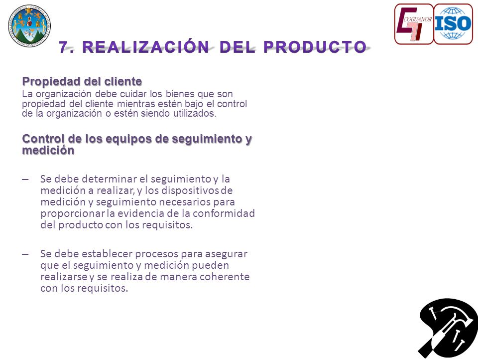 Propiedad del cliente La organización debe cuidar los bienes que son propiedad del cliente mientras estén bajo el control de la organización o estén siendo utilizados.