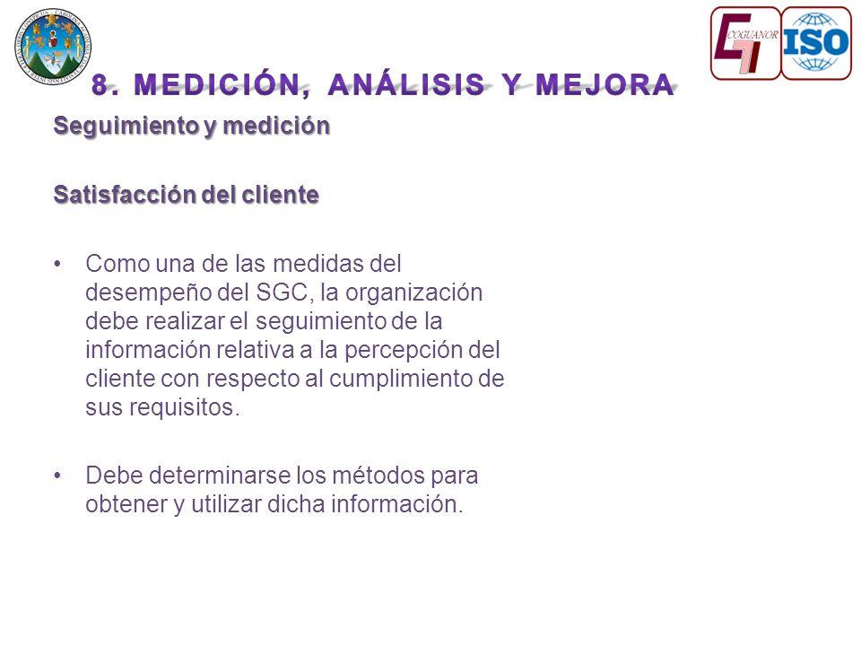 Seguimiento y medición Satisfacción del cliente Como una de las medidas del desempeño del SGC, la organización debe realizar el seguimiento de la información relativa a la percepción del cliente con respecto al cumplimiento de sus requisitos.