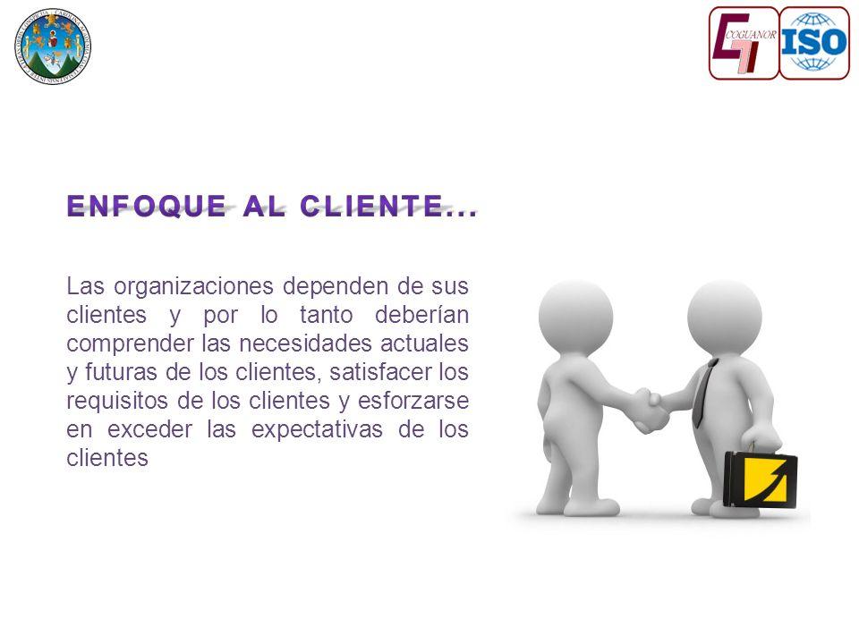 Las organizaciones dependen de sus clientes y por lo tanto deberían comprender las necesidades actuales y futuras de los clientes, satisfacer los requisitos de los clientes y esforzarse en exceder las expectativas de los clientes