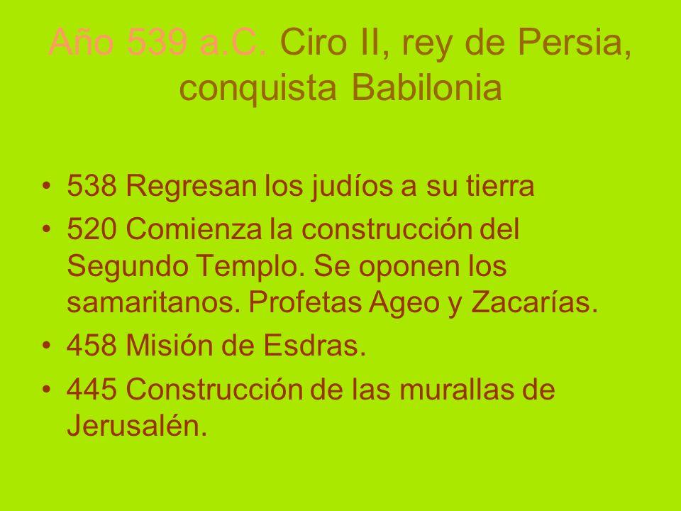 Año 539 a.C. Ciro II, rey de Persia, conquista Babilonia 538 Regresan los judíos a su tierra 520 Comienza la construcción del Segundo Templo. Se opone