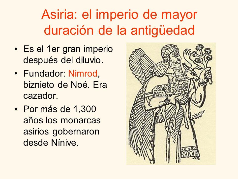 Asiria: el imperio de mayor duración de la antigüedad Es el 1er gran imperio después del diluvio. Fundador: Nimrod, biznieto de Noé. Era cazador. Por