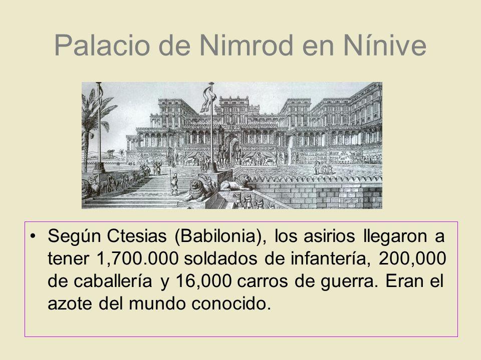 Palacio de Nimrod en Nínive Según Ctesias (Babilonia), los asirios llegaron a tener 1,700.000 soldados de infantería, 200,000 de caballería y 16,000 c