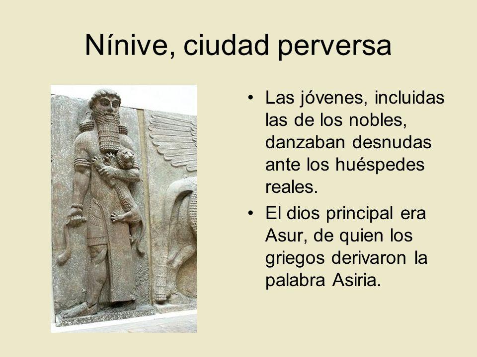 Nínive, ciudad perversa Las jóvenes, incluidas las de los nobles, danzaban desnudas ante los huéspedes reales. El dios principal era Asur, de quien lo