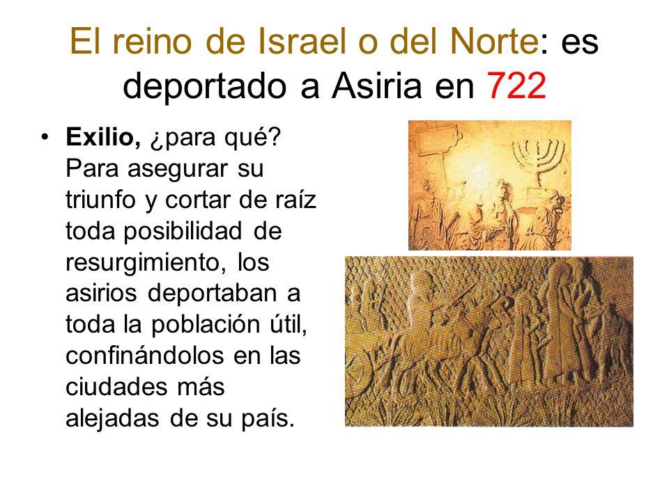 El reino de Israel o del Norte: es deportado a Asiria en 722 Exilio, ¿para qué? Para asegurar su triunfo y cortar de raíz toda posibilidad de resurgim