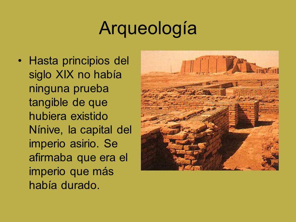Arqueología Hasta principios del siglo XIX no había ninguna prueba tangible de que hubiera existido Nínive, la capital del imperio asirio. Se afirmaba