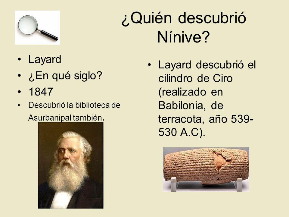 ¿Quién descubrió Nínive? Layard ¿En qué siglo? 1847 Descubrió la biblioteca de Asurbanipal también. Layard descubrió el cilindro de Ciro (realizado en