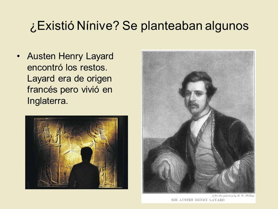 ¿Existió Nínive? Se planteaban algunos Austen Henry Layard encontró los restos. Layard era de origen francés pero vivió en Inglaterra.