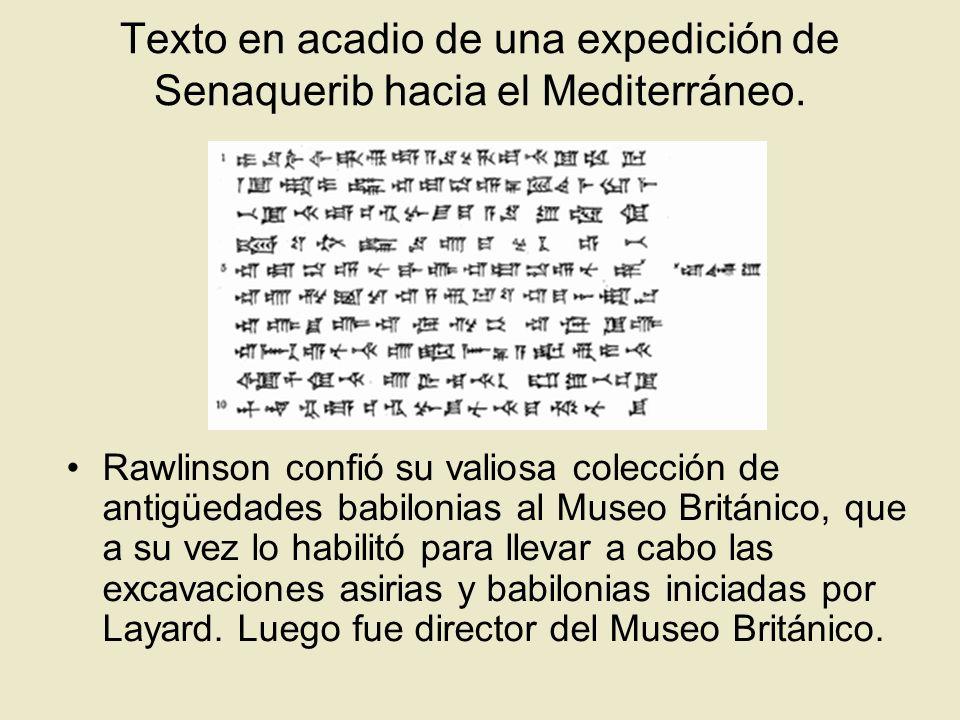 Texto en acadio de una expedición de Senaquerib hacia el Mediterráneo. Rawlinson confió su valiosa colección de antigüedades babilonias al Museo Britá