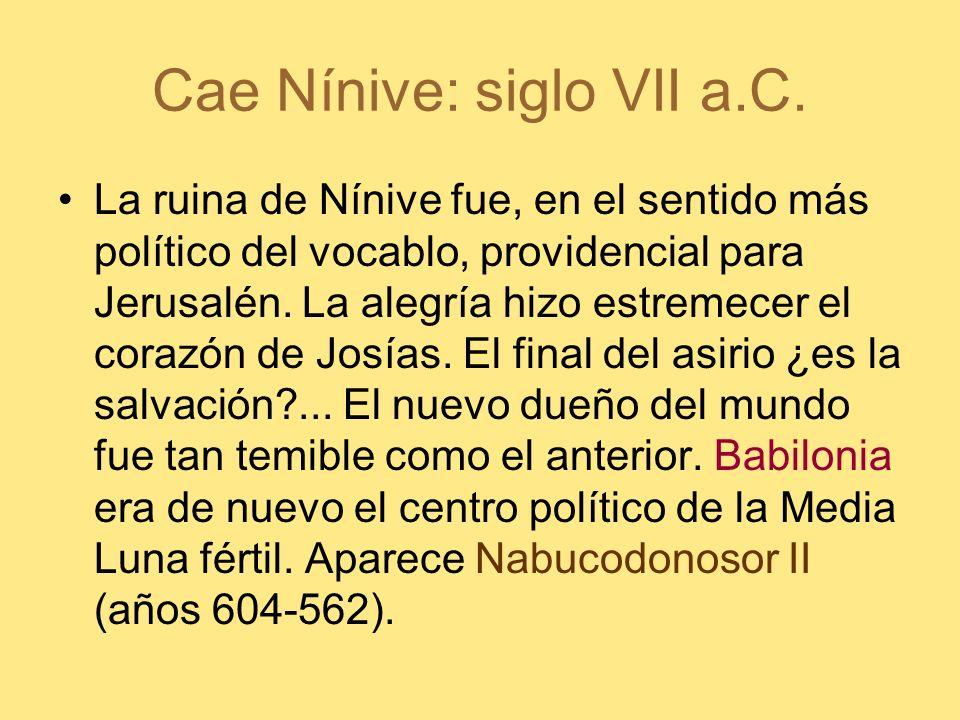 Cae Nínive: siglo VII a.C. La ruina de Nínive fue, en el sentido más político del vocablo, providencial para Jerusalén. La alegría hizo estremecer el