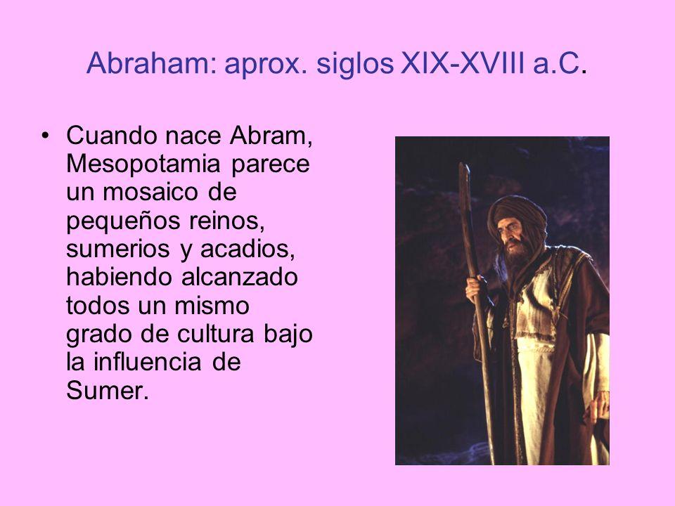Abraham: aprox. siglos XIX-XVIII a.C. Cuando nace Abram, Mesopotamia parece un mosaico de pequeños reinos, sumerios y acadios, habiendo alcanzado todo