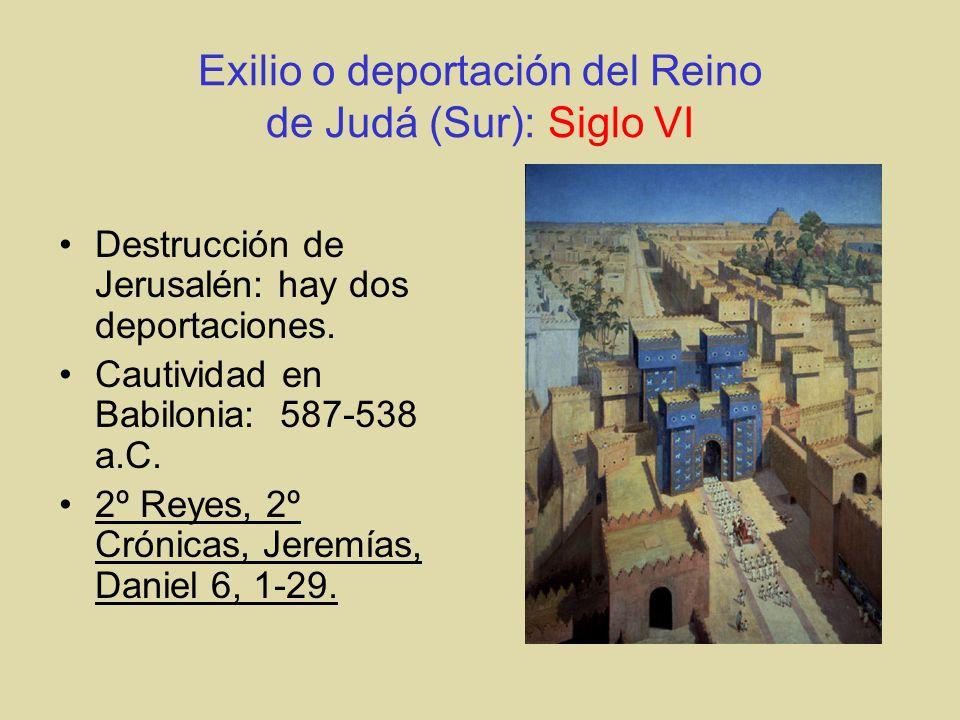 Exilio o deportación del Reino de Judá (Sur): Siglo VI Destrucción de Jerusalén: hay dos deportaciones. Cautividad en Babilonia: 587-538 a.C. 2º Reyes
