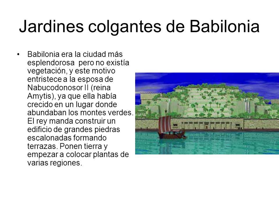 Jardines colgantes de Babilonia Babilonia era la ciudad más esplendorosa pero no existía vegetación, y este motivo entristece a la esposa de Nabucodon