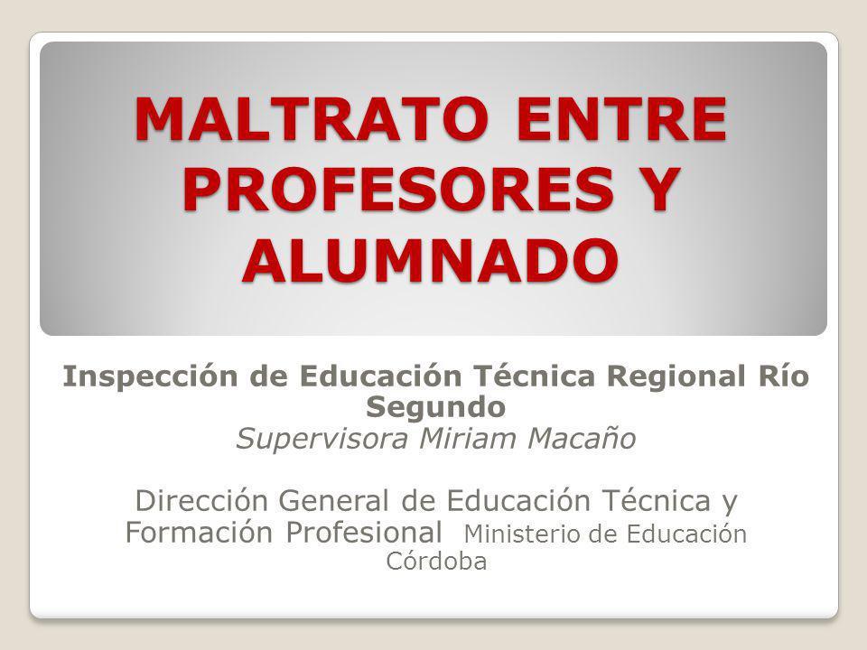 MALTRATO ENTRE PROFESORES Y ALUMNADO Inspección de Educación Técnica Regional Río Segundo Supervisora Miriam Macaño Dirección General de Educación Téc