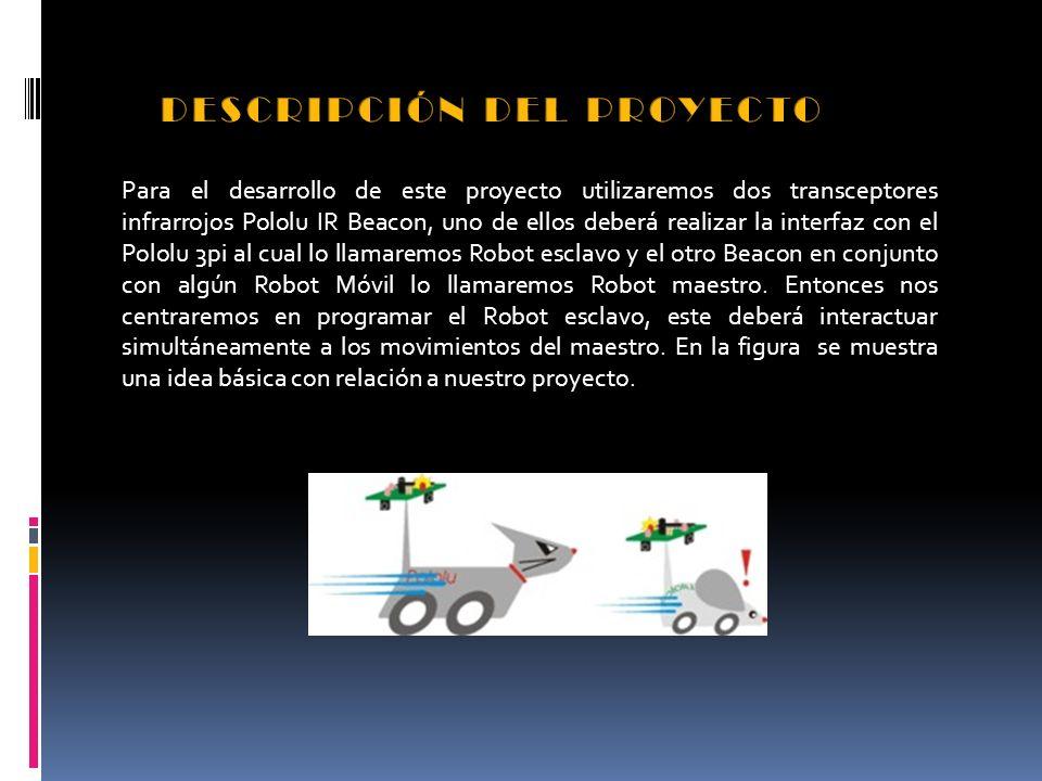 Para el desarrollo de este proyecto utilizaremos dos transceptores infrarrojos Pololu IR Beacon, uno de ellos deberá realizar la interfaz con el Pololu 3pi al cual lo llamaremos Robot esclavo y el otro Beacon en conjunto con algún Robot Móvil lo llamaremos Robot maestro.