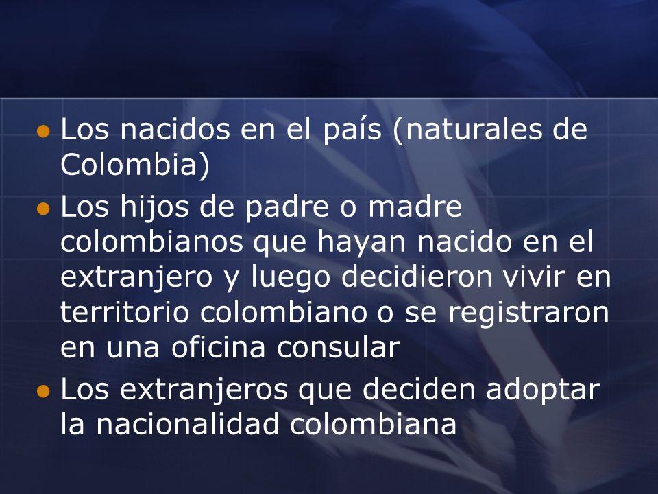 Los nacidos en el país (naturales de Colombia) Los hijos de padre o madre colombianos que hayan nacido en el extranjero y luego decidieron vivir en territorio colombiano o se registraron en una oficina consular Los extranjeros que deciden adoptar la nacionalidad colombiana
