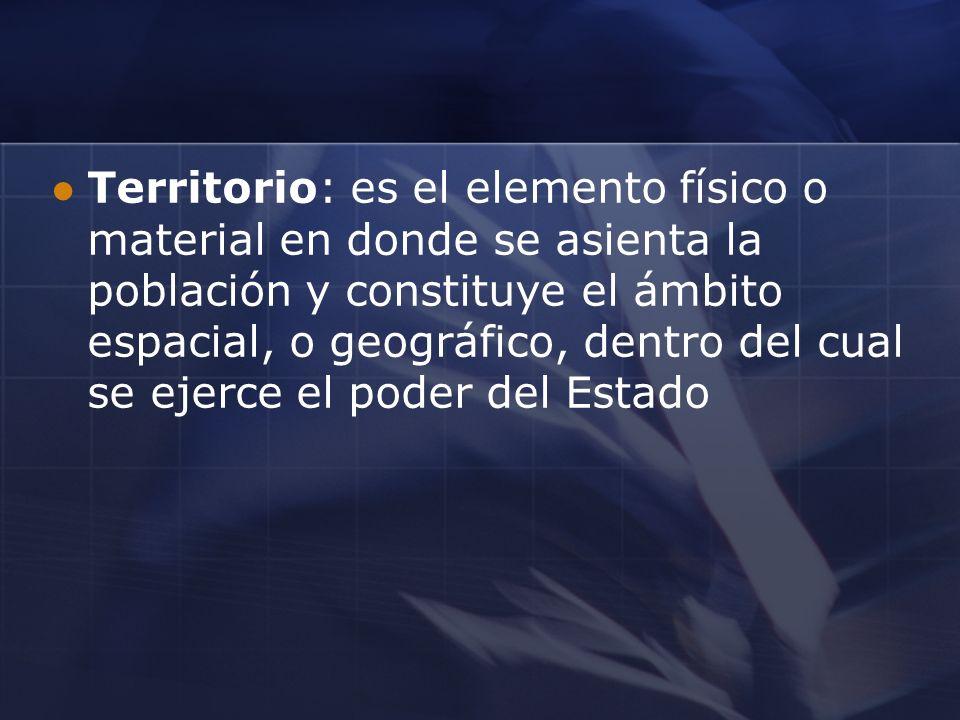 Territorio: es el elemento físico o material en donde se asienta la población y constituye el ámbito espacial, o geográfico, dentro del cual se ejerce