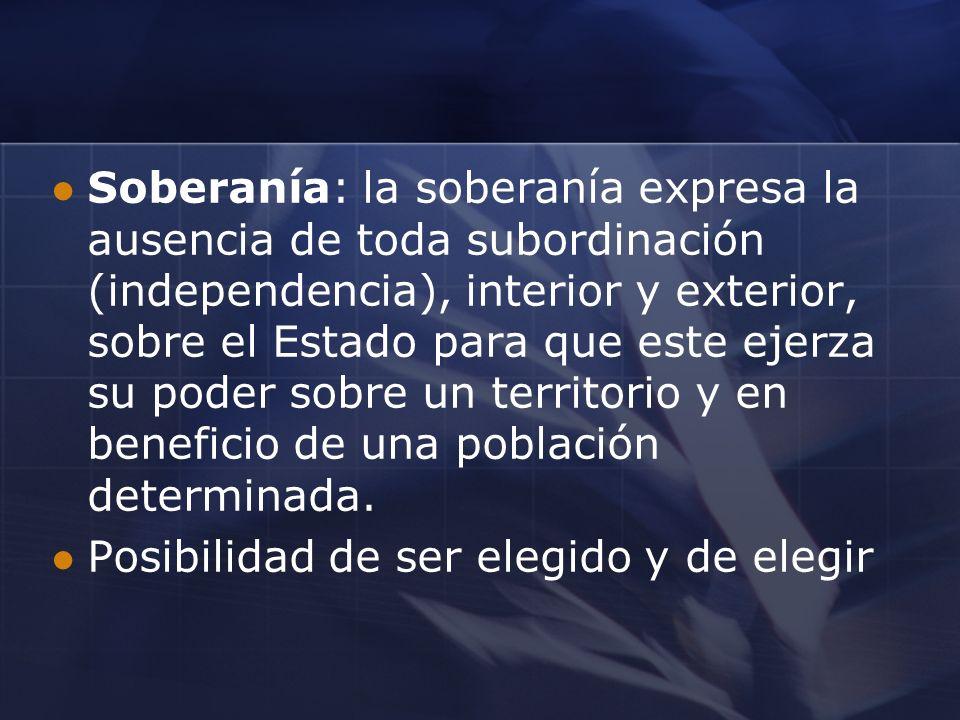 Soberanía: la soberanía expresa la ausencia de toda subordinación (independencia), interior y exterior, sobre el Estado para que este ejerza su poder sobre un territorio y en beneficio de una población determinada.