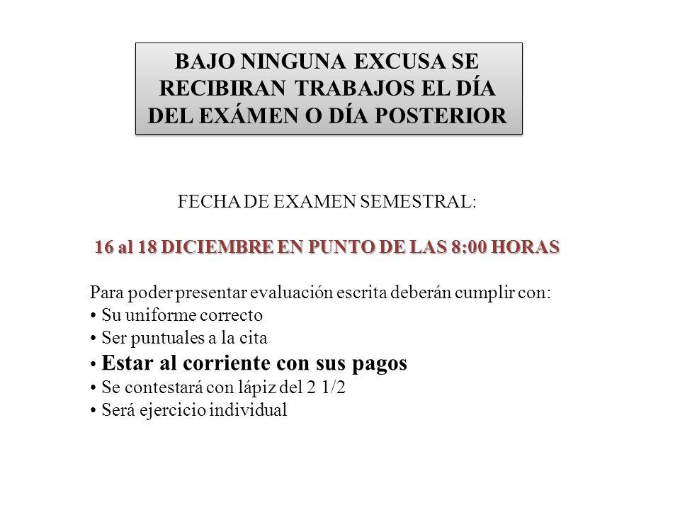 BAJO NINGUNA EXCUSA SE RECIBIRAN TRABAJOS EL DÍA DEL EXÁMEN O DÍA POSTERIOR FECHA DE EXAMEN SEMESTRAL: 11 de diciembre del 2009 16 al 18 DICIEMBRE EN