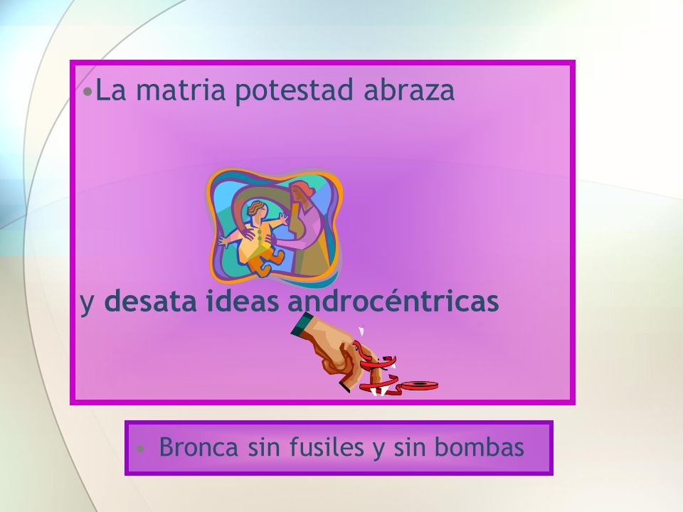 La matria potestad abraza y desata ideas androcéntricas Bronca sin fusiles y sin bombas