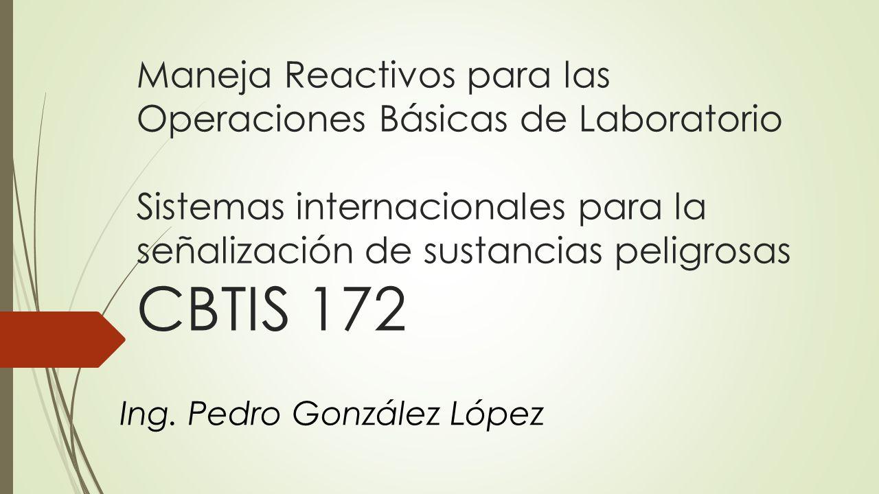 Maneja Reactivos para las Operaciones Básicas de Laboratorio Sistemas internacionales para la señalización de sustancias peligrosas CBTIS 172 Ing. Ped