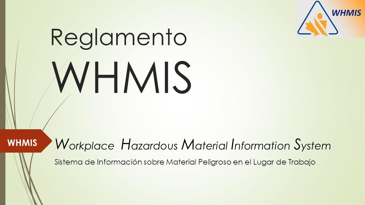 Reglamento WHMIS W orkplace H azardous M aterial I nformation S ystem WHMIS Sistema de Información sobre Material Peligroso en el Lugar de Trabajo