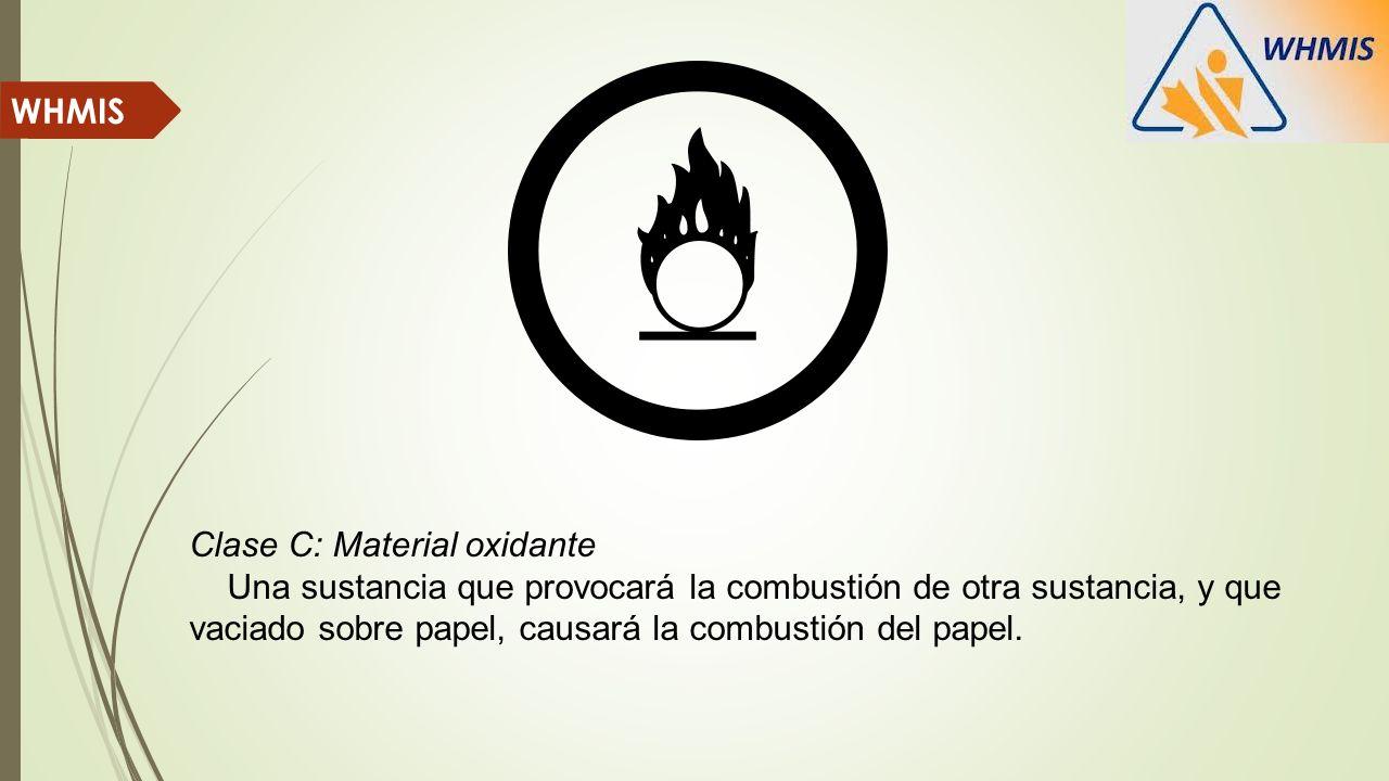 Clase C: Material oxidante Una sustancia que provocará la combustión de otra sustancia, y que vaciado sobre papel, causará la combustión del papel. WH