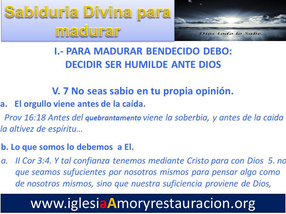 I.- PARA MADURAR BENDECIDO DEBO: DECIDIR SER HUMILDE ANTE DIOS V. 7 No seas sabio en tu propia opinión. a.El orgullo viene antes de la caída. Prov 16: