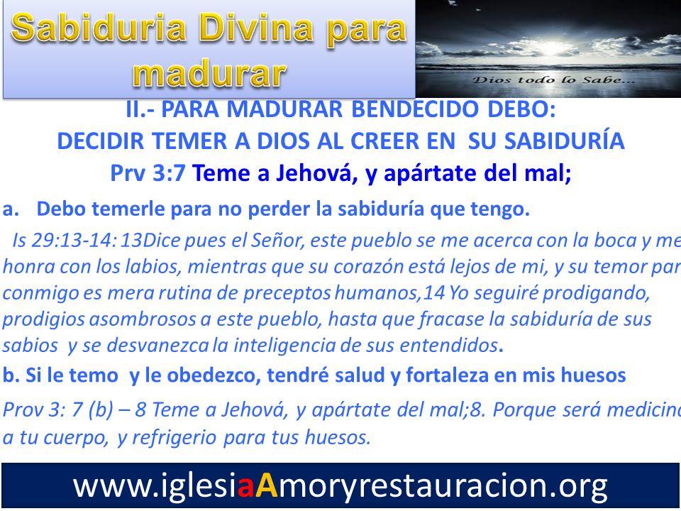 II.- PARA MADURAR BENDECIDO DEBO: DECIDIR TEMER A DIOS AL CREER EN SU SABIDURÍA Prv 3:7 Teme a Jehová, y apártate del mal; a.Debo temerle para no perd