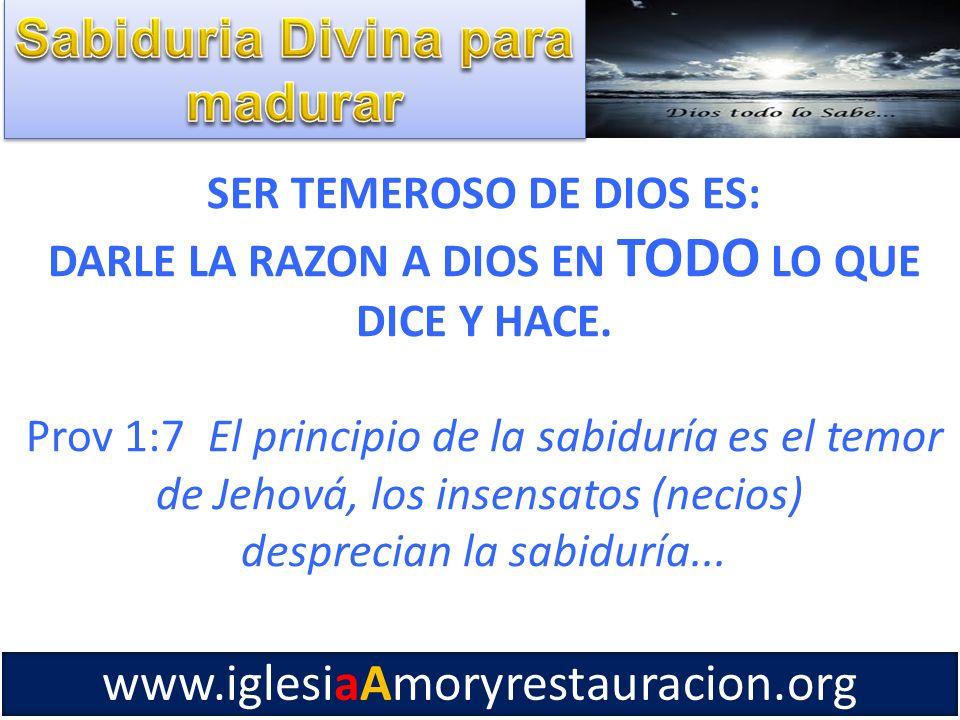 SER TEMEROSO DE DIOS ES: DARLE LA RAZON A DIOS EN TODO LO QUE DICE Y HACE. Prov 1:7 El principio de la sabiduría es el temor de Jehová, los insensatos