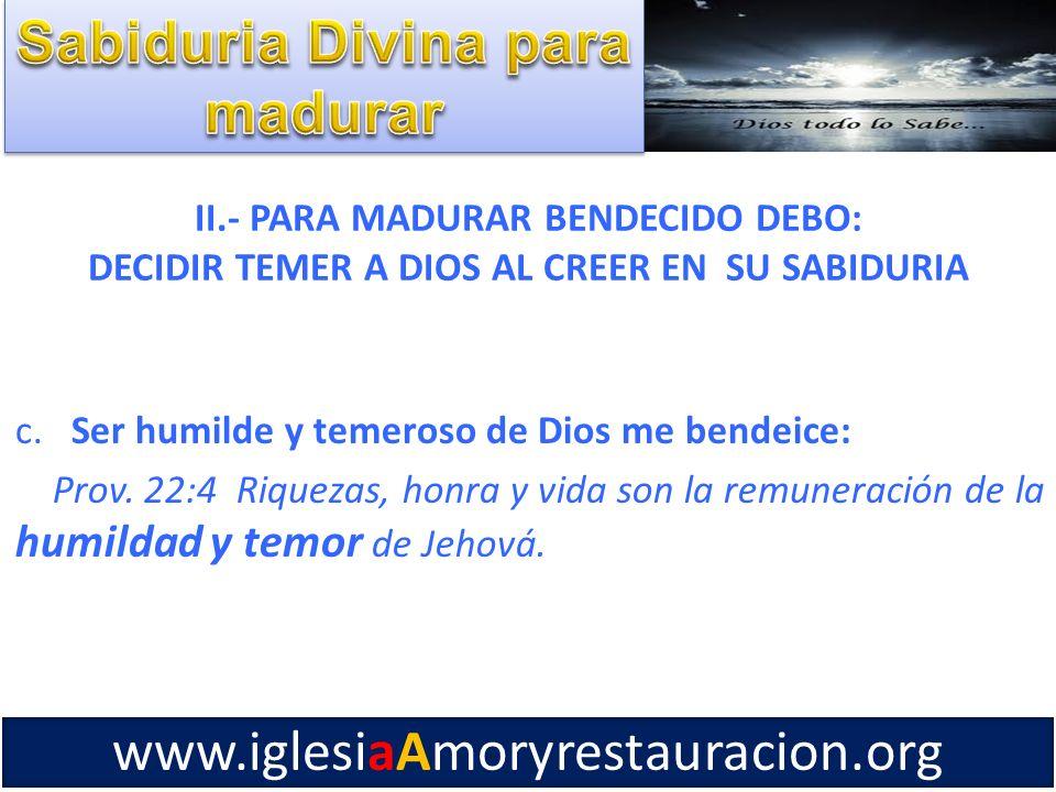 II.- PARA MADURAR BENDECIDO DEBO: DECIDIR TEMER A DIOS AL CREER EN SU SABIDURIA c. Ser humilde y temeroso de Dios me bendeice: Prov. 22:4 Riquezas, ho