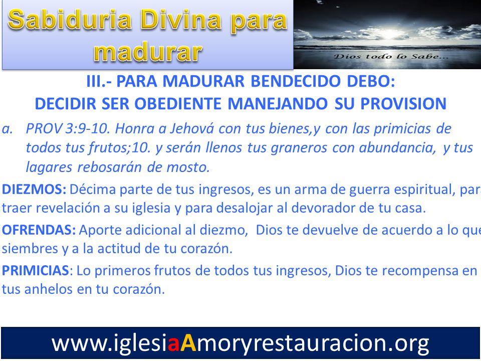 III.- PARA MADURAR BENDECIDO DEBO: DECIDIR SER OBEDIENTE MANEJANDO SU PROVISION a.PROV 3:9-10. Honra a Jehová con tus bienes,y con las primicias de to