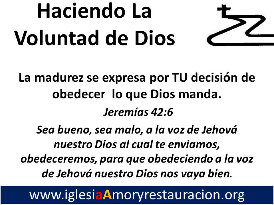 La madurez se expresa por TU decisión de obedecer lo que Dios manda. Jeremías 42:6 Sea bueno, sea malo, a la voz de Jehová nuestro Dios al cual te env