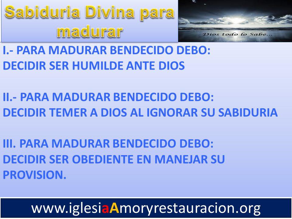 I.- PARA MADURAR BENDECIDO DEBO: DECIDIR SER HUMILDE ANTE DIOS II.- PARA MADURAR BENDECIDO DEBO: DECIDIR TEMER A DIOS AL IGNORAR SU SABIDURIA III. PAR