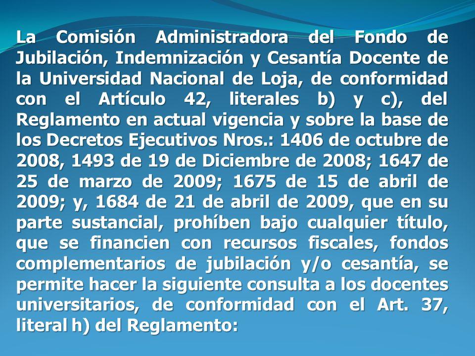 La Comisión Administradora del Fondo de Jubilación, Indemnización y Cesantía Docente de la Universidad Nacional de Loja, de conformidad con el Artículo 42, literales b) y c), del Reglamento en actual vigencia y sobre la base de los Decretos Ejecutivos Nros.: 1406 de octubre de 2008, 1493 de 19 de Diciembre de 2008; 1647 de 25 de marzo de 2009; 1675 de 15 de abril de 2009; y, 1684 de 21 de abril de 2009, que en su parte sustancial, prohíben bajo cualquier título, que se financien con recursos fiscales, fondos complementarios de jubilación y/o cesantía, se permite hacer la siguiente consulta a los docentes universitarios, de conformidad con el Art.