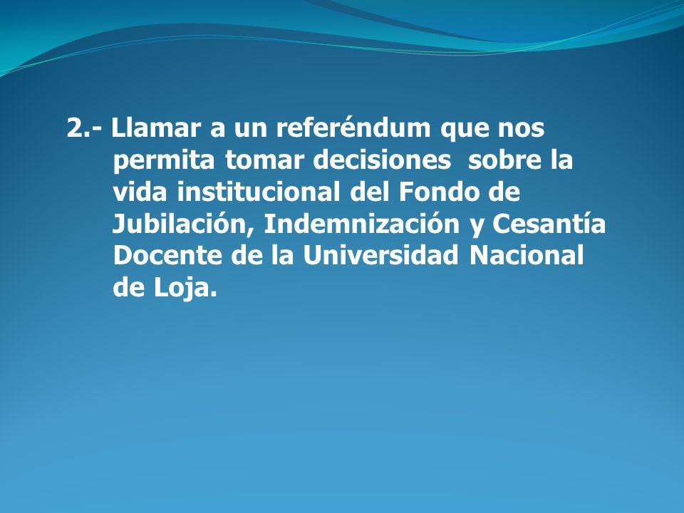 2.- Llamar a un referéndum que nos permita tomar decisiones sobre la vida institucional del Fondo de Jubilación, Indemnización y Cesantía Docente de la Universidad Nacional de Loja.