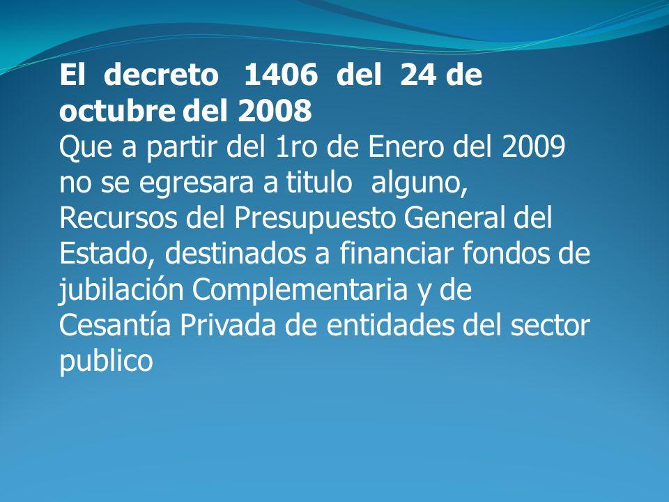 El decreto 1406 del 24 de octubre del 2008 Que a partir del 1ro de Enero del 2009 no se egresara a titulo alguno, Recursos del Presupuesto General del Estado, destinados a financiar fondos de jubilación Complementaria y de Cesantía Privada de entidades del sector publico