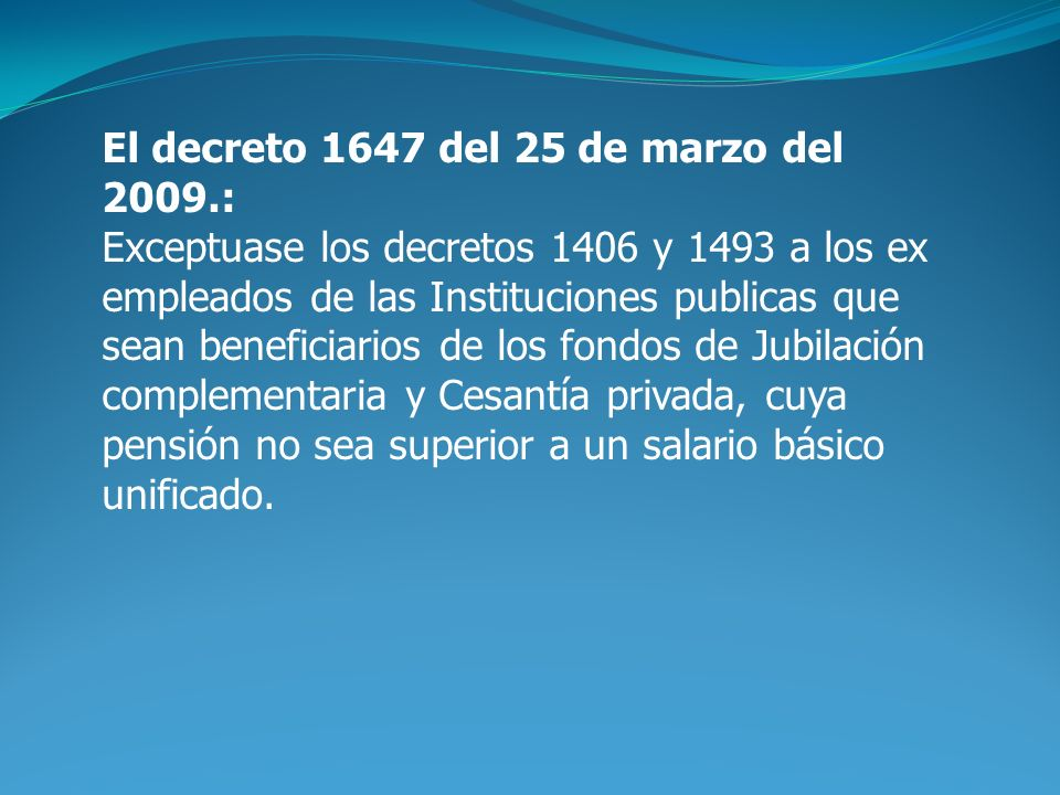 El decreto 1647 del 25 de marzo del 2009.: Exceptuase los decretos 1406 y 1493 a los ex empleados de las Instituciones publicas que sean beneficiarios de los fondos de Jubilación complementaria y Cesantía privada, cuya pensión no sea superior a un salario básico unificado.
