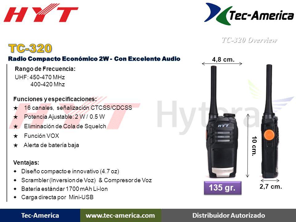 Tec-Americawww.tec-america.comDistribuidor Autorizado TC-320 Overview Rango de Frecuencia: UHF: 450-470 MHz 400-420 Mhz Funciones y especificaciones: 16 canales, señalización CTCSS/CDCSS Potencia Ajustable: 2 W / 0.5 W Eliminación de Cola de Squelch Función VOX Alerta de batería baja Ventajas: Diseño compacto e innovativo (4.7 oz) Scrambler (Inversion de Voz) & Compresor de Voz Batería estándar 1700 mAh Li-Ion Carga directa por Mini-USB 135 gr.