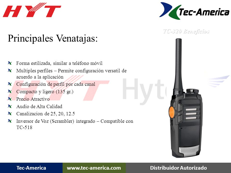 Tec-Americawww.tec-america.comDistribuidor Autorizado Principales Venatajas: Forma estilizada, similar a teléfono móvil Multiples perfiles – Permite configuración versatil de acuerdo a la aplicación Configuración de perfil por cada canal Compacto y ligero (135 gr.) Precio Atractivo Audio de Alta Calidad Canalizacion de 25, 20, 12.5 Inversor de Voz (Scrambler) integrado – Compatible con TC-518 TC-320 Beneficios