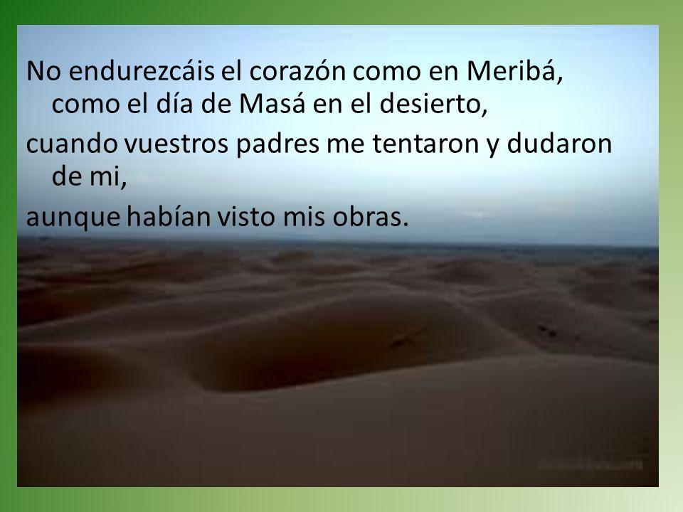 No endurezcáis el corazón como en Meribá, como el día de Masá en el desierto, cuando vuestros padres me tentaron y dudaron de mi, aunque habían visto