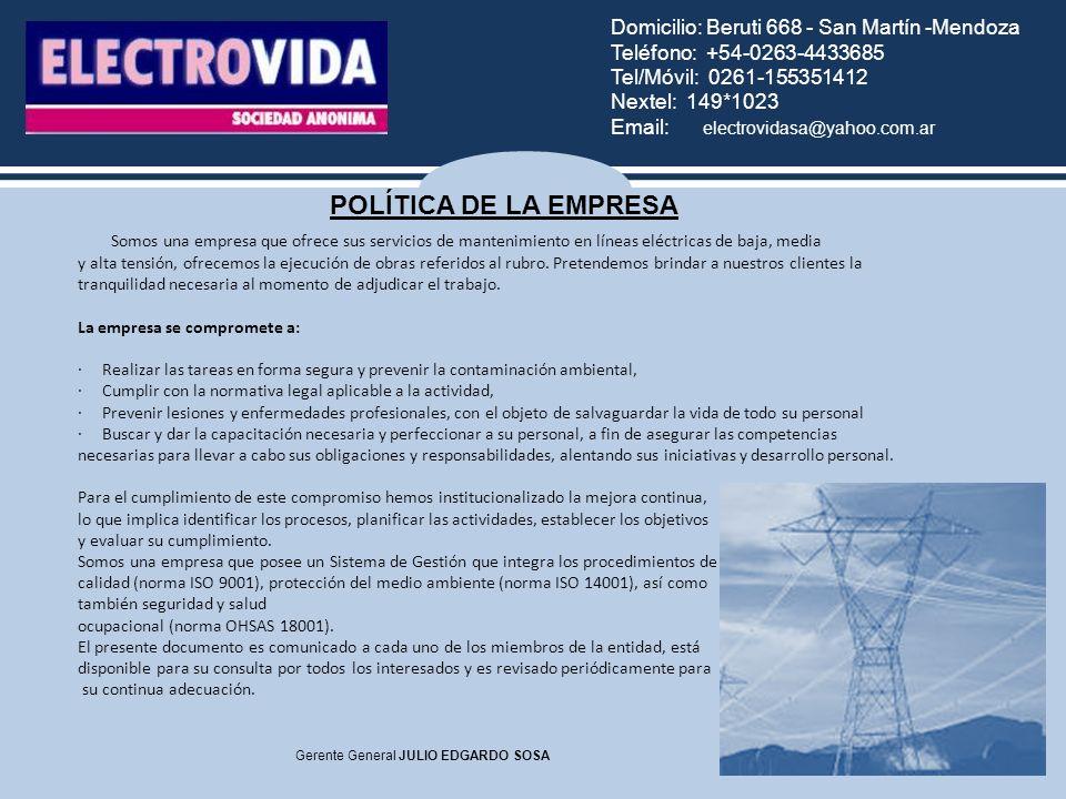 Domicilio: Beruti 668 - San Martín -Mendoza Teléfono: +54-0263-4433685 Tel/Móvil: 0261-155351412 Nextel: 149*1023 Email: electrovidasa@yahoo.com.ar Gerente General JULIO EDGARDO SOSA POLÍTICA DE LA EMPRESA Somos una empresa que ofrece sus servicios de mantenimiento en líneas eléctricas de baja, media y alta tensión, ofrecemos la ejecución de obras referidos al rubro.