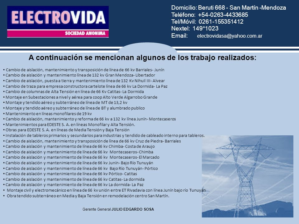 Domicilio: Beruti 668 - San Martín -Mendoza Teléfono: +54-0263-4433685 Tel/Móvil: 0261-155351412 Nextel: 149*1023 Email: electrovidasa@yahoo.com.ar Gerente General JULIO EDGARDO SOSA Cambio de aislación, mantenimiento y transposición de línea de 66 kv Barriales- Junín Cambio de aislación y mantenimiento línea de 132 kv Gran Mendoza- Libertador Cambio de aislación, puesta a tierra y mantenimiento línea de 132 Kv Nihuil III- Alvear Cambio de traza para empresa constructora cartelote línea de 66 kv La Dormida- La Paz Cambio de columnas de Alta Tensión en línea de 66 Kv Catitas- La Dormida Montaje en Subestaciones a nivel y aérea para coop Alto Verde Algarrobo Grande Montaje y tendido aéreo y subterráneo de línea de MT de 13,2 kv Montaje y tendido aéreo y subterráneo de línea de BT y alumbrado publico Mantenimiento en líneas monofilares de 19 kv Cambio de aislación, mantenimiento y reforma de 66 kv a 132 kv línea Junín- Montecaseros Mantenimientos para EDESTE S.