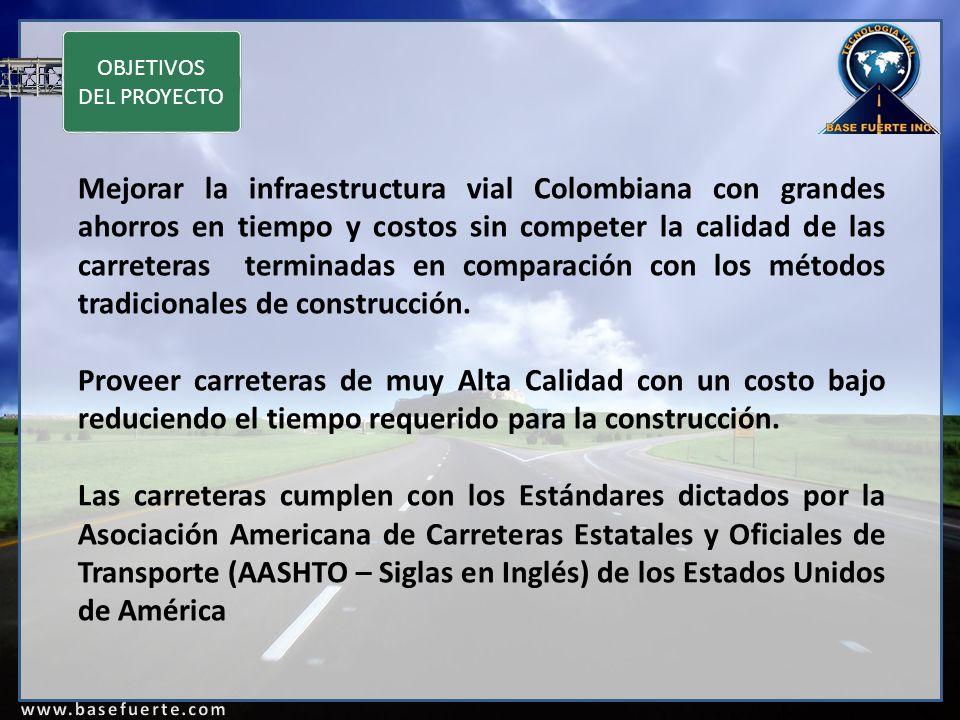 OBJETIVOS DEL PROYECTO Mejorar la infraestructura vial Colombiana con grandes ahorros en tiempo y costos sin competer la calidad de las carreteras terminadas en comparación con los métodos tradicionales de construcción.