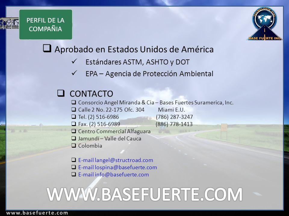 PERFIL DE LA COMPAÑIA Aprobado en Estados Unidos de América Estándares ASTM, ASHTO y DOT EPA – Agencia de Protección Ambiental CONTACTO Consorcio Angel Miranda & Cia – Bases Fuertes Suramerica, Inc.